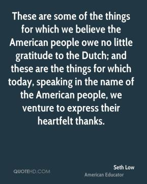 Seth Low - These are some of the things for which we believe the American people owe no little gratitude to the Dutch; and these are the things for which today, speaking in the name of the American people, we venture to express their heartfelt thanks.