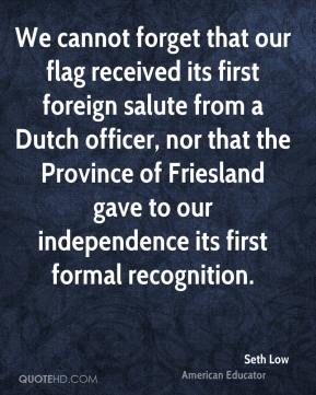 Seth Low - We cannot forget that our flag received its first foreign salute from a Dutch officer, nor that the Province of Friesland gave to our independence its first formal recognition.