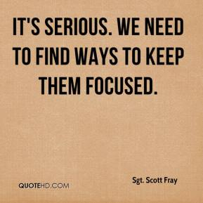 Sgt. Scott Fray  - It's serious. We need to find ways to keep them focused.