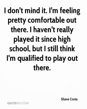 Shane Costa  - I don't mind it. I'm feeling pretty comfortable out there. I haven't really played it since high school, but I still think I'm qualified to play out there.