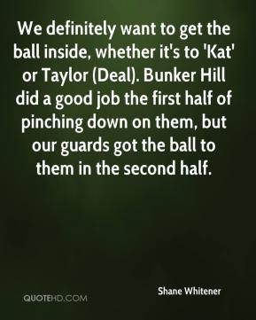 Shane Whitener  - We definitely want to get the ball inside, whether it's to 'Kat' or Taylor (Deal). Bunker Hill did a good job the first half of pinching down on them, but our guards got the ball to them in the second half.