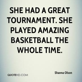 Shanna Olson  - She had a great tournament. She played amazing basketball the whole time.