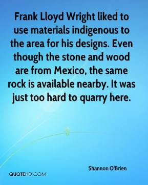 Shannon O'Brien  - Frank Lloyd Wright liked to use materials indigenous to the area for his designs. Even though the stone and wood are from Mexico, the same rock is available nearby. It was just too hard to quarry here.