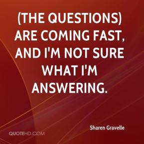 Sharen Gravelle  - (The questions) are coming fast, and I'm not sure what I'm answering.