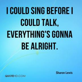 Sharon Lewis  - I could sing before I could talk, Everything's Gonna Be Alright.