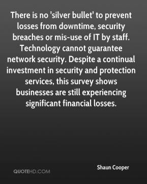 Shaun Cooper  - There is no 'silver bullet' to prevent losses from downtime, security breaches or mis-use of IT by staff. Technology cannot guarantee network security. Despite a continual investment in security and protection services, this survey shows businesses are still experiencing significant financial losses.
