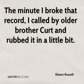 Shawn Russell  - The minute I broke that record, I called by older brother Curt and rubbed it in a little bit.