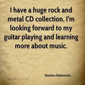 Sheldon Rabinowitz  - I have a huge rock and metal CD collection. I'm looking forward to my guitar playing and learning more about music.