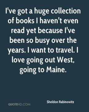 Sheldon Rabinowitz  - I've got a huge collection of books I haven't even read yet because I've been so busy over the years. I want to travel. I love going out West, going to Maine.