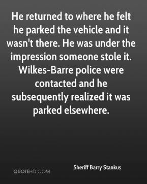 Sheriff Barry Stankus  - He returned to where he felt he parked the vehicle and it wasn't there. He was under the impression someone stole it. Wilkes-Barre police were contacted and he subsequently realized it was parked elsewhere.