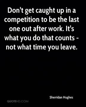 Sherridan Hughes  - Don't get caught up in a competition to be the last one out after work. It's what you do that counts - not what time you leave.