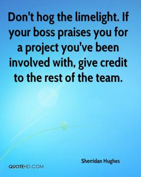 Sherridan Hughes  - Don't hog the limelight. If your boss praises you for a project you've been involved with, give credit to the rest of the team.
