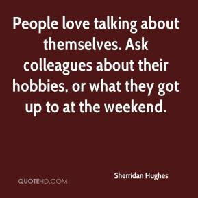 Sherridan Hughes  - People love talking about themselves. Ask colleagues about their hobbies, or what they got up to at the weekend.
