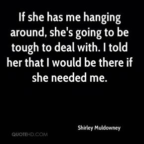 If she has me hanging around, she's going to be tough to deal with. I told her that I would be there if she needed me.
