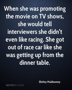 Shirley Muldowney  - When she was promoting the movie on TV shows, she would tell interviewers she didn't even like racing. She got out of race car like she was getting up from the dinner table.