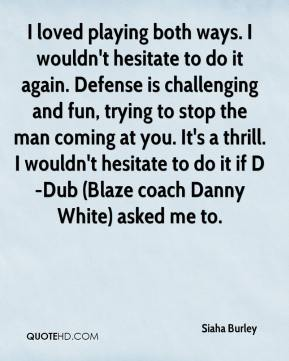 Siaha Burley  - I loved playing both ways. I wouldn't hesitate to do it again. Defense is challenging and fun, trying to stop the man coming at you. It's a thrill. I wouldn't hesitate to do it if D-Dub (Blaze coach Danny White) asked me to.