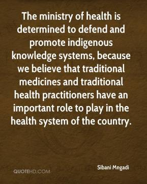Sibani Mngadi  - The ministry of health is determined to defend and promote indigenous knowledge systems, because we believe that traditional medicines and traditional health practitioners have an important role to play in the health system of the country.