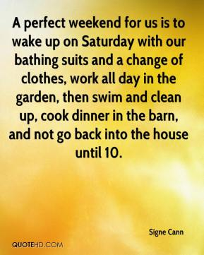 Signe Cann  - A perfect weekend for us is to wake up on Saturday with our bathing suits and a change of clothes, work all day in the garden, then swim and clean up, cook dinner in the barn, and not go back into the house until 10.