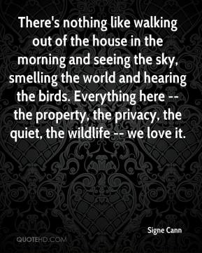 Signe Cann  - There's nothing like walking out of the house in the morning and seeing the sky, smelling the world and hearing the birds. Everything here -- the property, the privacy, the quiet, the wildlife -- we love it.