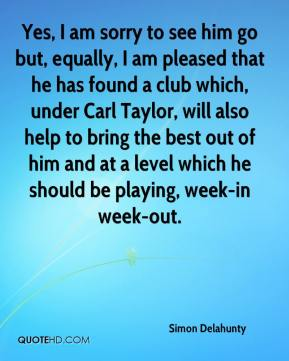 Simon Delahunty  - Yes, I am sorry to see him go but, equally, I am pleased that he has found a club which, under Carl Taylor, will also help to bring the best out of him and at a level which he should be playing, week-in week-out.