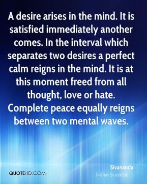 Sivananda - A desire arises in the mind. It is satisfied immediately another comes. In the interval which separates two desires a perfect calm reigns in the mind. It is at this moment freed from all thought, love or hate. Complete peace equally reigns between two mental waves.