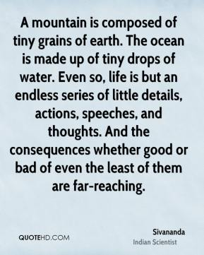 Sivananda - A mountain is composed of tiny grains of earth. The ocean is made up of tiny drops of water. Even so, life is but an endless series of little details, actions, speeches, and thoughts. And the consequences whether good or bad of even the least of them are far-reaching.