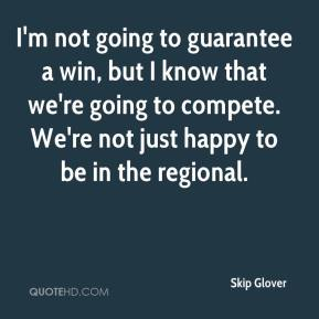 I'm not going to guarantee a win, but I know that we're going to compete. We're not just happy to be in the regional.