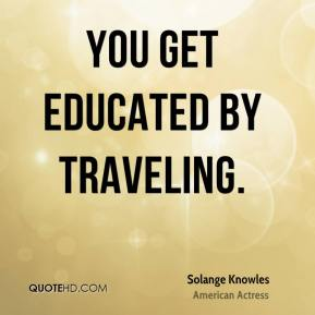 You get educated by traveling.