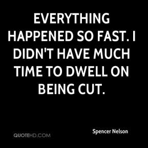 Spencer Nelson  - Everything happened so fast. I didn't have much time to dwell on being cut.