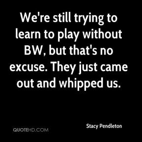 Stacy Pendleton  - We're still trying to learn to play without BW, but that's no excuse. They just came out and whipped us.
