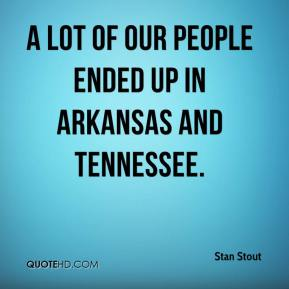 A lot of our people ended up in Arkansas and Tennessee.