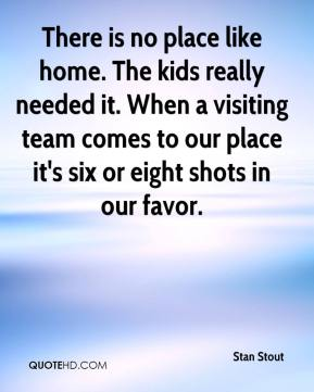 There is no place like home. The kids really needed it. When a visiting team comes to our place it's six or eight shots in our favor.