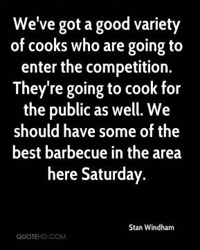 Stan Windham  - We've got a good variety of cooks who are going to enter the competition. They're going to cook for the public as well. We should have some of the best barbecue in the area here Saturday.