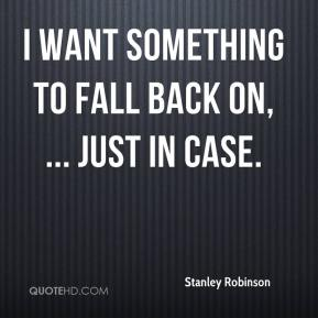 Stanley Robinson  - I want something to fall back on, ... just in case.