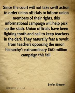 Stefan Gleason  - Since the court will not take swift action to order union officials to inform union members of their rights, this informational campaign will help pick up the slack. Union officials have been fighting tooth and nail to keep teachers in the dark. They naturally fear a revolt from teachers opposing the union hierarchy's extraordinary $60 million campaign this fall.