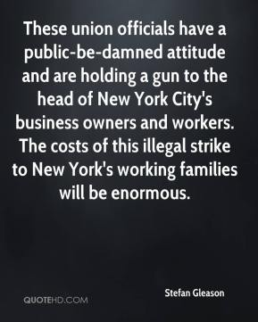 Stefan Gleason  - These union officials have a public-be-damned attitude and are holding a gun to the head of New York City's business owners and workers. The costs of this illegal strike to New York's working families will be enormous.