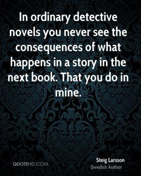 Steig Larsson - In ordinary detective novels you never see the consequences of what happens in a story in the next book. That you do in mine.