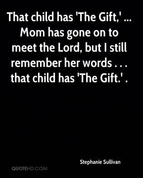 Stephanie Sullivan  - That child has 'The Gift,' ... Mom has gone on to meet the Lord, but I still remember her words . . . that child has 'The Gift.' .
