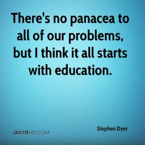 Stephen Dyer  - There's no panacea to all of our problems, but I think it all starts with education.