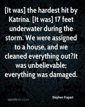 Stephen Frapart  - [It was] the hardest hit by Katrina. [It was] 17 feet underwater during the storm. We were assigned to a house, and we cleaned everything out?It was unbelievable; everything was damaged.