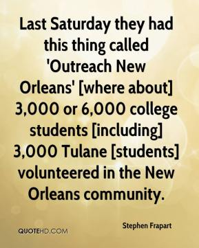 Stephen Frapart  - Last Saturday they had this thing called 'Outreach New Orleans' [where about] 3,000 or 6,000 college students [including] 3,000 Tulane [students] volunteered in the New Orleans community.