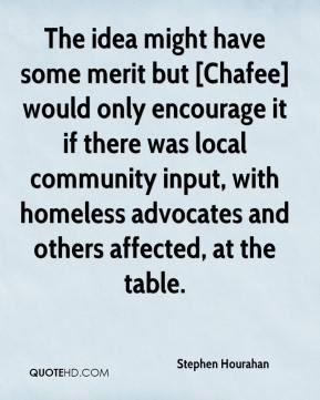 Stephen Hourahan  - The idea might have some merit but [Chafee] would only encourage it if there was local community input, with homeless advocates and others affected, at the table.