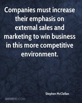 Stephen McClellan  - Companies must increase their emphasis on external sales and marketing to win business in this more competitive environment.