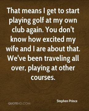 Stephen Prince  - That means I get to start playing golf at my own club again. You don't know how excited my wife and I are about that. We've been traveling all over, playing at other courses.