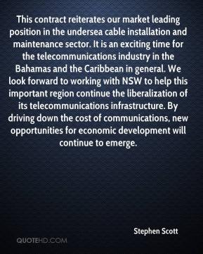 Stephen Scott  - This contract reiterates our market leading position in the undersea cable installation and maintenance sector. It is an exciting time for the telecommunications industry in the Bahamas and the Caribbean in general. We look forward to working with NSW to help this important region continue the liberalization of its telecommunications infrastructure. By driving down the cost of communications, new opportunities for economic development will continue to emerge.