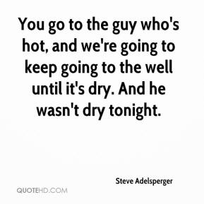 Steve Adelsperger  - You go to the guy who's hot, and we're going to keep going to the well until it's dry. And he wasn't dry tonight.
