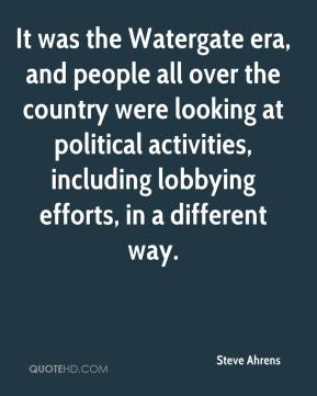 Steve Ahrens  - It was the Watergate era, and people all over the country were looking at political activities, including lobbying efforts, in a different way.