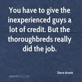 Steve Arnett  - You have to give the inexperienced guys a lot of credit. But the thoroughbreds really did the job.