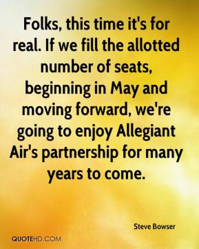 Steve Bowser  - Folks, this time it's for real. If we fill the allotted number of seats, beginning in May and moving forward, we're going to enjoy Allegiant Air's partnership for many years to come.
