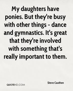 Steve Cauthen  - My daughters have ponies. But they're busy with other things - dance and gymnastics. It's great that they're involved with something that's really important to them.